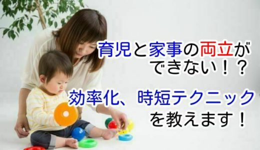 育児と家事の両立ができない!?効率化、時短テクニックを教えます!